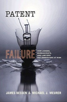Patent Failure: How Judges, Bureaucrats, and Lawyers Put Innovators at Risk - James Bessen, Michael J. Meurer