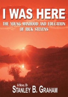 I Was Here: The Young Manhood and Education of Rick Stevens - Stanley B. Graham