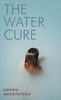 The Water Cure - Sophie Mackintosh