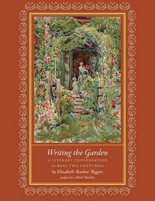 Writing the Garden: A Literary Conversation across Two Centuries - Elizabeth Barlow Rogers
