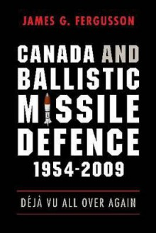 Canada And Ballistic Missile Defence, 1954 2009 - James G. Fergusson