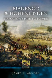 Marengo & Hohenlinden: Napoleon's Rise to Power - James Arnold