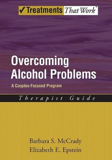 Overcoming Alcohol Problems: A Couples-Focused Program Therapist Guide - Barbara S. McCrady, Elizabeth E. Epstein