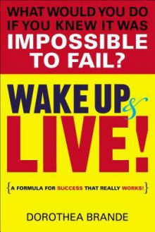 Wake Up and Live! - Dorothea Brande