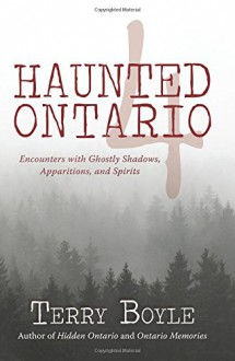 Haunted Ontario 4: Encounters with Ghostly Shadows, Apparitions, and Spirits - Terry Boyle