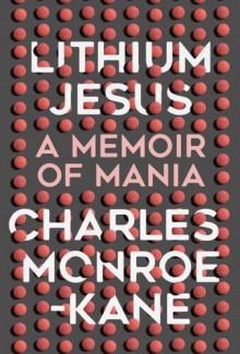 Lithium Jesus: A Memoir of Mania - Charles Monroe-Kane