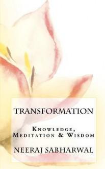 Transformation: Knowledge, Meditation & Wisdom - Neeraj Sabharwal