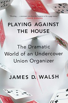 Playing Against the House: The Dramatic World of an Undercover Union Organizer - James D. Walsh