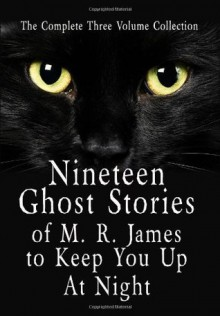 Nineteen Ghost Stories of M.R. James to Keep You Up at Night: 3 Volumes - M.R. James