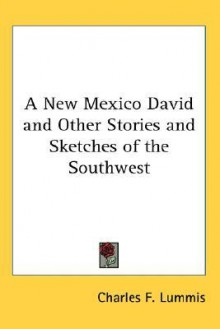 A New Mexico David, And Other Stories And Sketches Of The Southwest - Charles F. Lummis