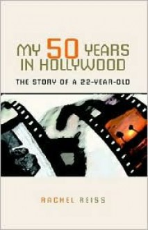 My 50 Years in Hollywood: The Story of a 22-Year-Old - Rachel Reiss
