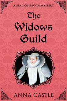 The Widows Guild: A Francis Bacon Mystery (The Francis Bacon Mystery Series Book 3) - Anna Castle