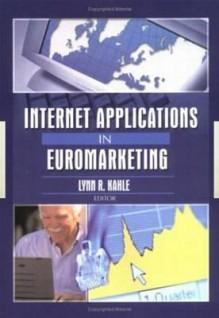 Internet Applications in Euromarketing (Journal of Euromarketing, Volume 11, Number 2, 2001) (Journal of Euromarketing, Volume 11, Number 2, 2001) - Erdener Kaynak, Lynn R. Kahle