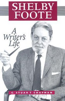 Shelby Foote: A Writer's Life - C. Stuart Chapman