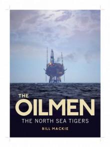 The Oilmen: The North Sea Tigers - Bill Mackie