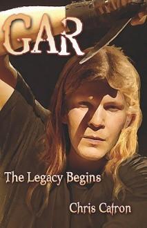 Gar the Legacy Begins - Chris Catron