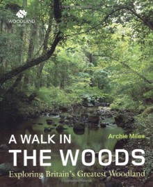 A Walk In The Woods: Exploring Britain's Greatest Woodland - Archie Miles