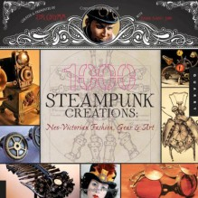 1,000 Steampunk Creations: Neo-Victorian Fashion, Gear, and Art - Dr. Grymm, Barbe Saint John, Joey Marsocci