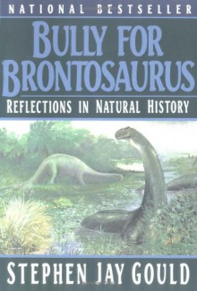 Bully for Brontosaurus: Reflections in Natural History - Stephen Jay Gould