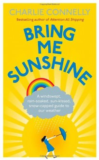 Bring Me Sunshine: A Windswept, Rain-Soaked, Sun-Kissed, Snow-Capped Guide to Our Weather - Charlie Connelly