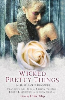 Wicked Pretty Things: 13 Dark Faerie Romances - Trisha Telep