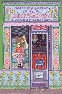 Die Glücksbäckerei - Die magische Verschwörung - Kathryn Littlewood, Eva Schöffmann-Davidov, Eva C. Riekert