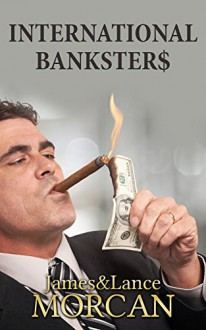 INTERNATIONAL BANKSTER$: The Global Banking Elite Exposed and the Case for Restructuring Capitalism (The Underground Knowledge Series Book 5) - James Morcan, Lance Morcan