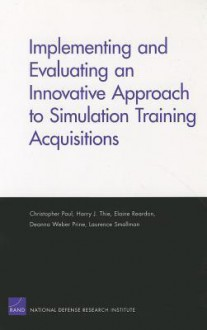 Implementing and Evaluating an Innovative Approach to Simulation Training Acquisitions - Christopher Paul, Harry Thie, Elaine Reardon