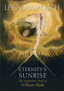 Eternity's Sunrise: The Imaginative World of William Blake - Leo Damrosch