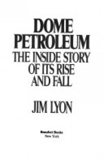 Dome Petroleum: The Inside Story Of Its Rise And Fall - Jim Lyon