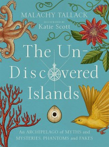 The Un-Discovered Islands: An Archipelago of Myths and Mysteries, Phantoms and Fates - Katie Scott, Malachy Tallack