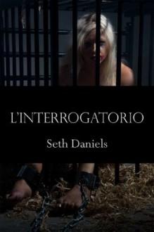 L'Interrogatorio: Una Fantasia BDSM (Italian Edition) - Seth Daniels