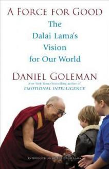 A Force for Good: The Dalai Lama's Vision for Our World - Daniel Goleman, Dalai Lama XIV
