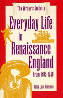 The Writer's Guide to Everyday Life in Renaissance England: From 1485-1649 (Writer's Guide to Everyday Life Series) - Kathy Lynn Emerson