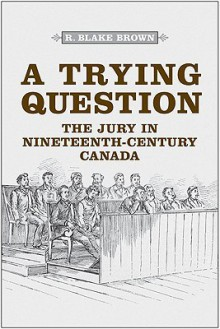 A Trying Question: The Jury in Nineteenth-Century Canada - R. Blake Brown