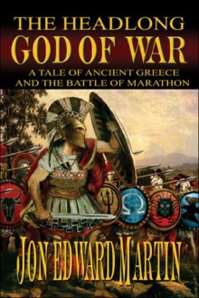 The Headlong God of War:: A Tale of Ancient Greece and the Battle of Marathon - Jon, Edward Martin