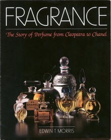 Fragrance: The Story of Perfume from Cleopatra to Chanel - Edwin T. Morris