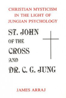 ST. JOHN OF THE CROSS AND DR. C.G. JUNG: Christian Mysticism in the Light of Jungian Psychology - James Arraj