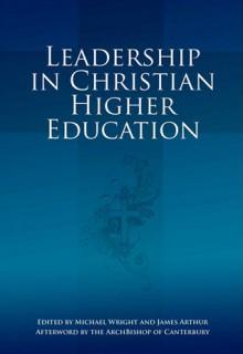 Leadership in Christian Higher Education - Michael Wright, James Arthur