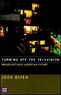 Turning Off the Television: Broadcasting's Uncertain Future - Jock Given