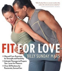 Fit for Love: Hip and Core Exercises for Strength and Flexibility - Intimate Massages to Prepare Your Lover for Pleasure - Over 20 Positions for Passionate, Sensual Sex - Billy Sunday Mars, Wendy Merrill, Peter Ivory, Bonnie A. Neer