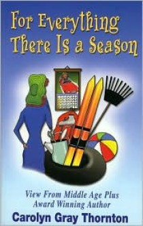 For Everything There Is a Season: Views from Middle Age Plus - Carolyn Gray Thornton