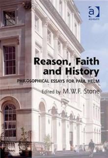Reason, Faith and History: Philosophical Essays for Paul Helm - Paul Helm, M.W.F. Stone