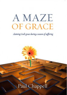 A Maze of Grace: Claiming God's Grace During a Season of Suffering - Paul Chappell