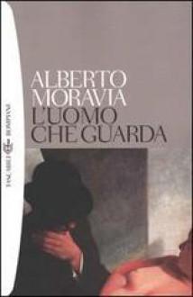 L'uomo che guarda - Alberto Moravia