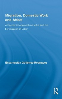 Migration, Domestic Work and Affect: A Decolonial Approach on Value and the Feminization of Labor - Rodriguez Encar, Rodriguez Encar