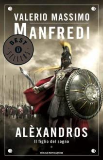Alexandros. 1: Il figlio del sogno - Valerio Massimo Manfredi