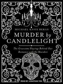 Murder by Candlelight: The Gruesome Slayings Behind Our Romance With the Macabre - Jonathan Yen,Michael Knox Beran