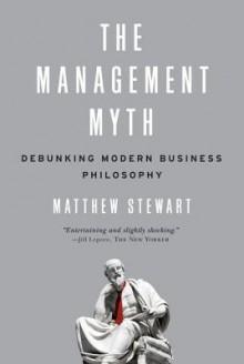 The Management Myth: Debunking Modern Business Philosophy - Matthew Stewart