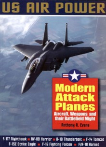 Modern Attack Planes: The Illustrated History of American Air Power,the Campaigns,the Aircraft and the Men - Anthony A. Evans